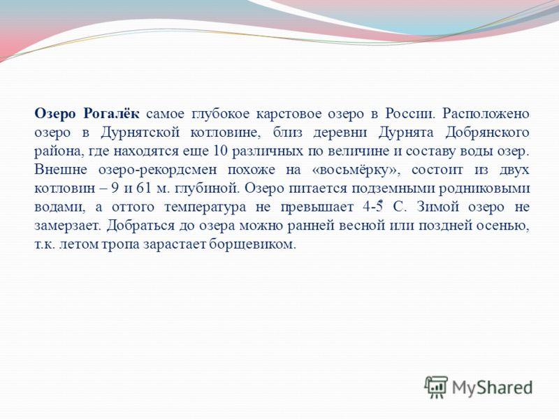 Озеро Рогалёк самое глубокое карстовое озеро в России. Расположено озеро в Дурнятской котловине, близ деревни Дурнята Добрянского района, где находятся еще 10 различных по величине и составу воды озер. Внешне озеро-рекордсмен похоже на «восьмёрку», с