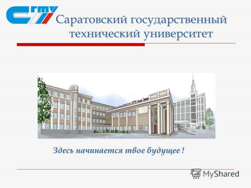 Саратовский государственный технический университет Здесь начинается твое будущее !