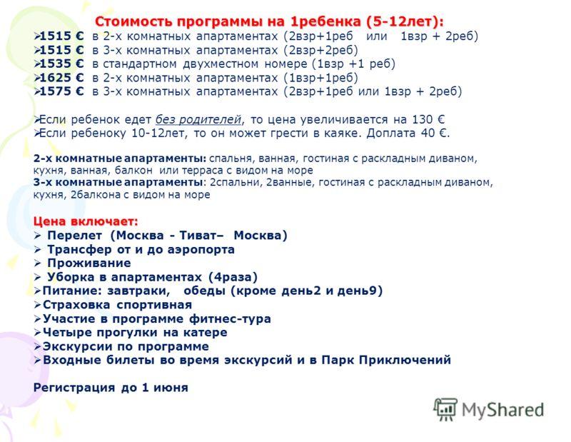 Стоимость программы на 1ребенка (5-12лет): 1515 в 2-х комнатных апартаментах (2взр+1реб или 1взр + 2реб) 1515 в 3-х комнатных апартаментах (2взр+2реб) 1535 в стандартном двухместном номере (1взр +1 реб) 1625 в 2-х комнатных апартаментах (1взр+1реб) 1