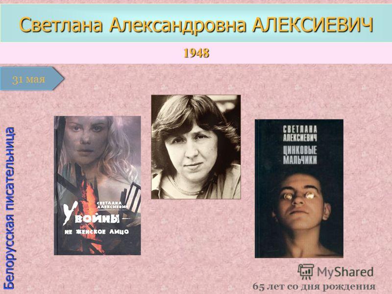 1948 1 января Белорусская писательница Светлана Александровна АЛЕКСИЕВИЧ 65 лет со дня рождения 31 мая