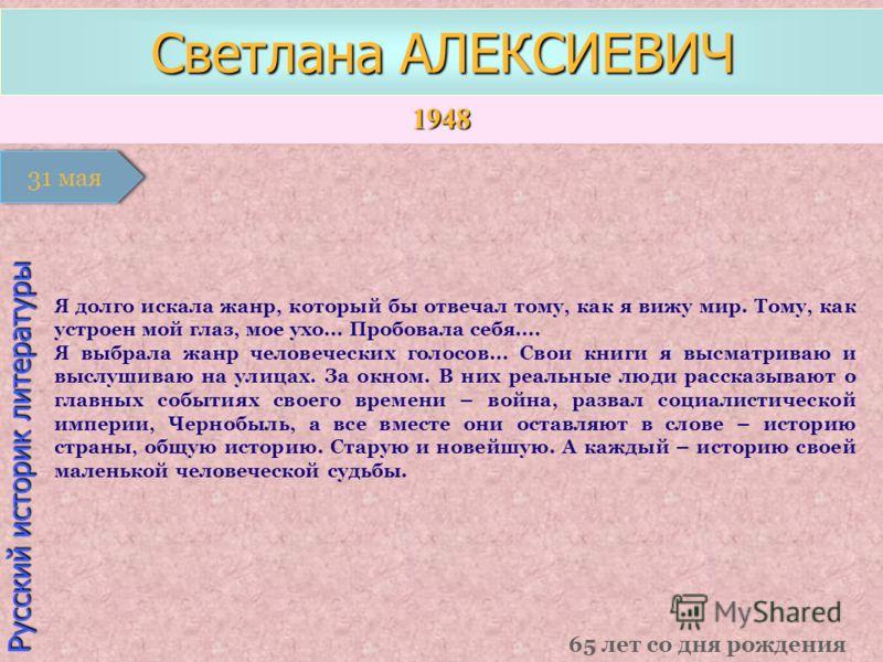 1948 1 января Русский историк литературы Светлана АЛЕКСИЕВИЧ 65 лет со дня рождения 31 мая Я долго искала жанр, который бы отвечал тому, как я вижу мир. Тому, как устроен мой глаз, мое ухо... Пробовала себя.... Я выбрала жанр человеческих голосов...