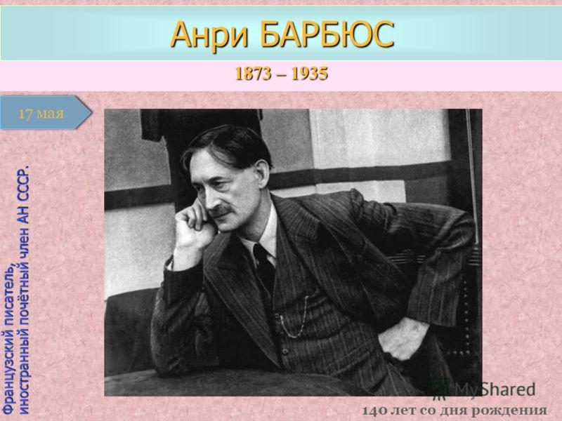 1873 – 1935 1 января Французский писатель, иностранный почётный член АН СССР. Анри БАРБЮС 140 лет со дня рождения 17 мая