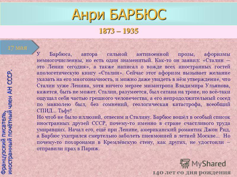 1873 – 1935 1 января Французский писатель, иностранный почётный член АН СССР. Анри БАРБЮС 140 лет со дня рождения 17 мая У Барбюса, автора сильной антивоенной прозы, афоризмы немногочисленны, но есть один знаменитый. Как-то он заявил: «Сталин это Лен