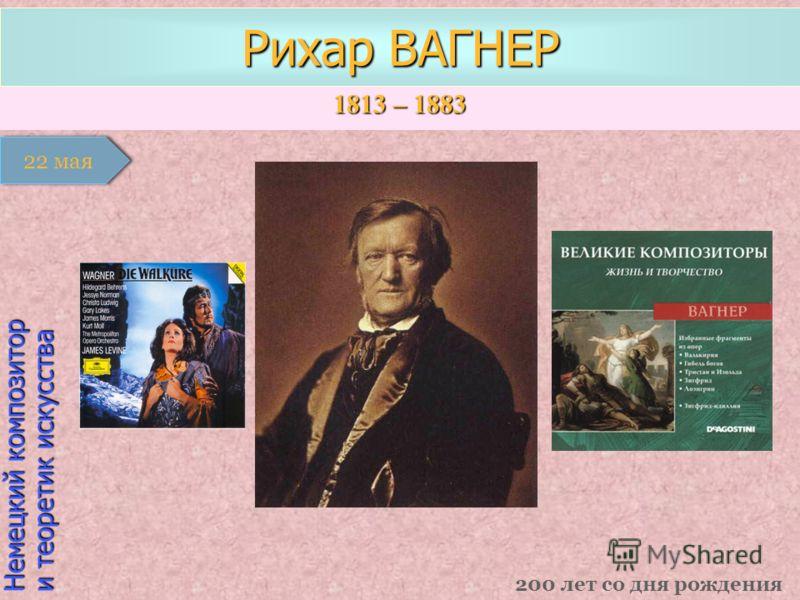 1813 – 1883 1 января Немецкий композитор и теоретик искусства Рихар ВАГНЕР 200 лет со дня рождения 22 мая