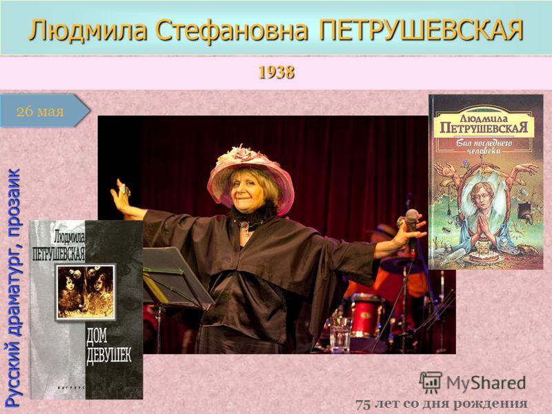 1938 1 января Русский драматург, прозаик Людмила Стефановна ПЕТРУШЕВСКАЯ 75 лет со дня рождения 26 мая