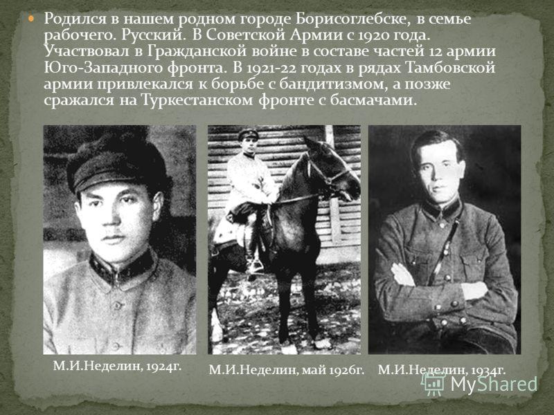 Родился в нашем родном городе Борисоглебске, в семье рабочего. Русский. В Советской Армии с 1920 года. Участвовал в Гражданской войне в составе частей 12 армии Юго-Западного фронта. В 1921-22 годах в рядах Тамбовской армии привлекался к борьбе с банд
