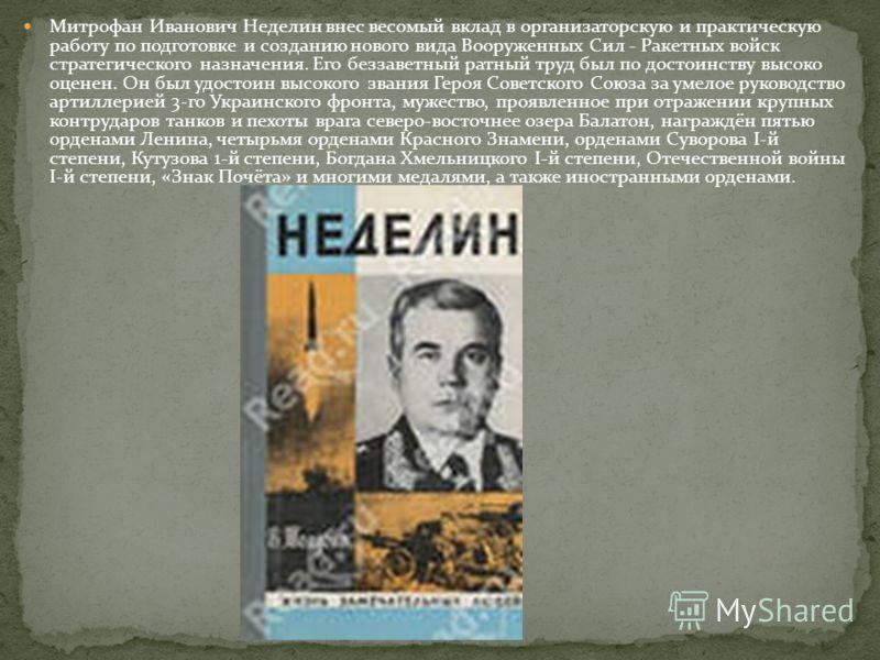 Митрофан Иванович Неделин внес весомый вклад в организаторскую и практическую работу по подготовке и созданию нового вида Вооруженных Сил - Ракетных войск стратегического назначения. Его беззаветный ратный труд был по достоинству высоко оценен. Он бы