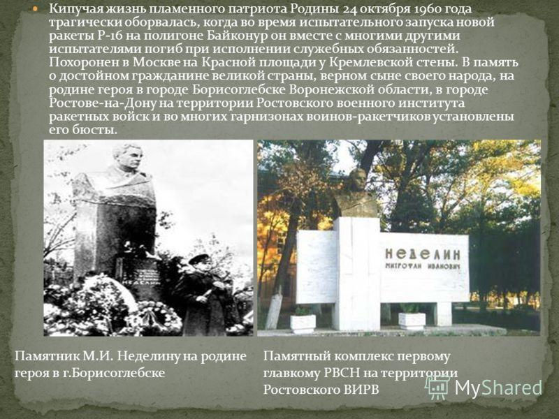 Кипучая жизнь пламенного патриота Родины 24 октября 1960 года трагически оборвалась, когда во время испытательного запуска новой ракеты Р-16 на полигоне Байконур он вместе с многими другими испытателями погиб при исполнении служебных обязанностей. По