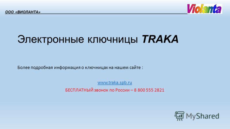 Электронные ключницы TRAKA Более подробная информация о ключницах на нашем сайте : www.traka.spb.ru БЕСПЛАТНЫЙ звонок по России – 8 800 555 2821 ООО «ВИОЛАНТА»_____________________________________________________________________