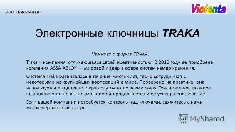 Электронные ключницы TRAKA Немного о фирме TRAKA. Traka – компания, отличающаяся своей креативностью. В 2012 году ее приобрела компания ASSA ABLOY мировой лидер в сфере систем камер хранения. Система Traka развивалась в течение многих лет, тесно сотр