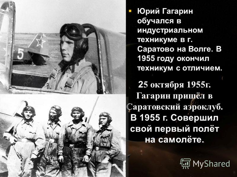 Юрий Гагарин обучался в индустриальном техникуме в г. Саратово на Волге. В 1955 году окончил техникум с отличием. Юрий Гагарин обучался в индустриальном техникуме в г. Саратово на Волге. В 1955 году окончил техникум с отличием. 2 5 октября 1955г. Гаг
