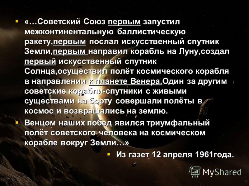 «…Советский Союз первым запустил межконтинентальную баллистическую ракету,первым послал искусственный спутник Земли,первым направил корабль на Луну,создал первый искусственный спутник Солнца,осуществил полёт космического корабля в направлении к плане
