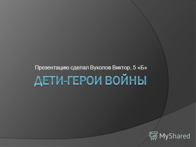 Презентацию сделал Вуколов Виктор, 5 «Б»