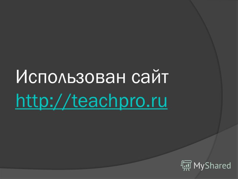 Использован сайт http://teachpro.ru http://teachpro.ru