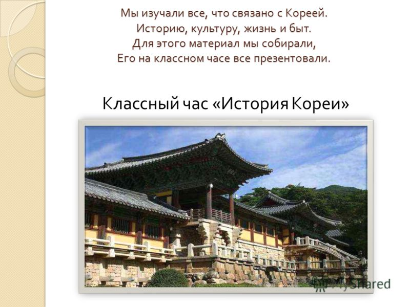 Мы изучали все, что связано с Кореей. Историю, культуру, жизнь и быт. Для этого материал мы собирали, Его на классном часе все презентовали. Классный час « История Кореи »