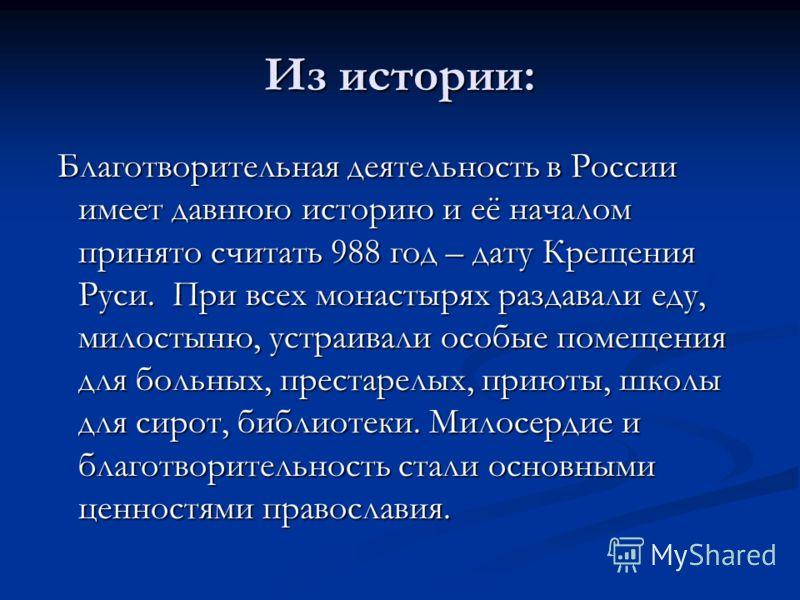 Из истории: Благотворительная деятельность в России имеет давнюю историю и её началом принято считать 988 год – дату Крещения Руси. При всех монастырях раздавали еду, милостыню, устраивали особые помещения для больных, престарелых, приюты, школы для