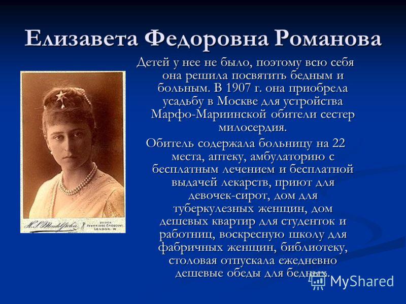 Елизавета Федоровна Романова Детей у нее не было, поэтому всю себя она решила посвятить бедным и больным. В 1907 г. она приобрела усадьбу в Москве для устройства Марфо-Мариинской обители сестер милосердия. Обитель содержала больницу на 22 места, апте