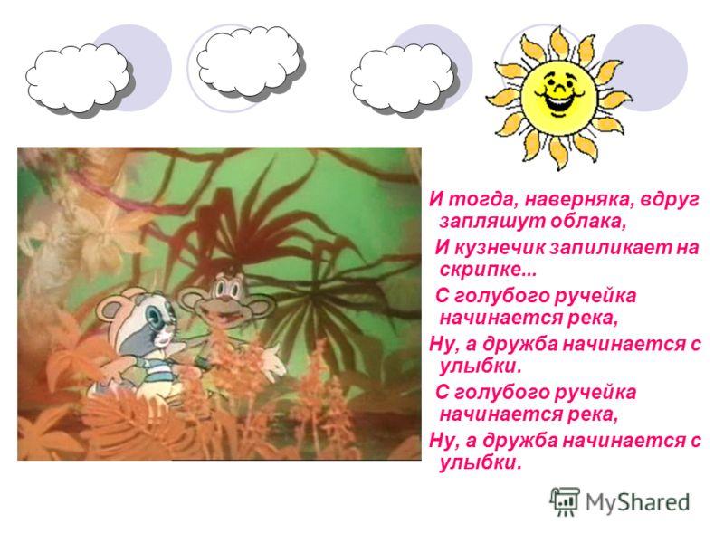 И тогда, наверняка, вдруг запляшут облака, И кузнечик запиликает на скрипке... С голубого ручейка начинается река, Ну, а дружба начинается с улыбки. С голубого ручейка начинается река, Ну, а дружба начинается с улыбки.