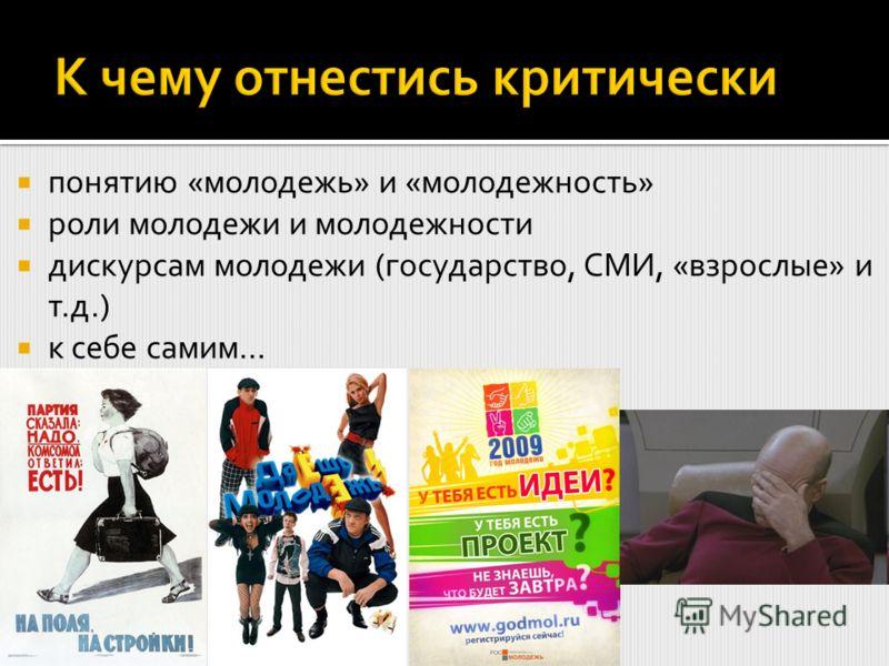 понятию «молодежь» и «молодежность» роли молодежи и молодежности дискурсам молодежи (государство, СМИ, «взрослые» и т.д.) к себе самим…