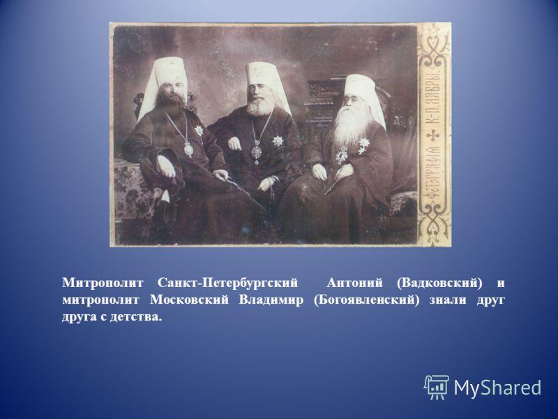 Митрополит Санкт-Петербургский Антоний (Вадковский) и митрополит Московский Владимир (Богоявленский) знали друг друга с детства.