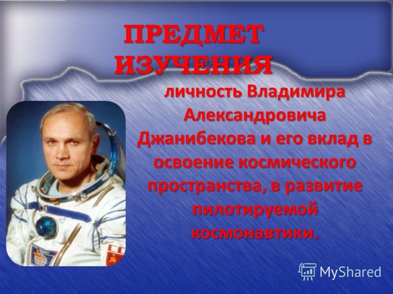 ПРЕДМЕТ ИЗУЧЕНИЯ личность Владимира Александровича Джанибекова и его вклад в освоение космического пространства, в развитие пилотируемой космонавтики.
