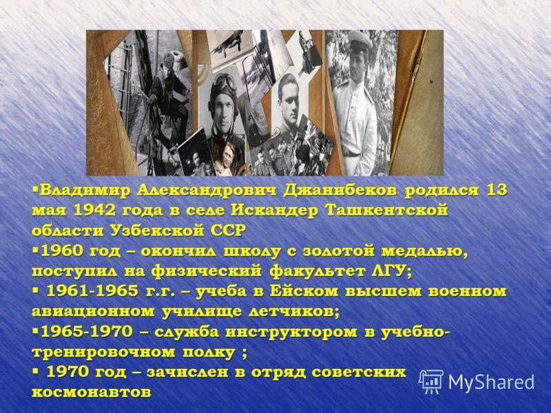 Владимир Александрович Джанибеков родился 13 мая 1942 года в селе Искандер Ташкентской области Узбекской ССР Владимир Александрович Джанибеков родился 13 мая 1942 года в селе Искандер Ташкентской области Узбекской ССР 1960 год – окончил школу с золот