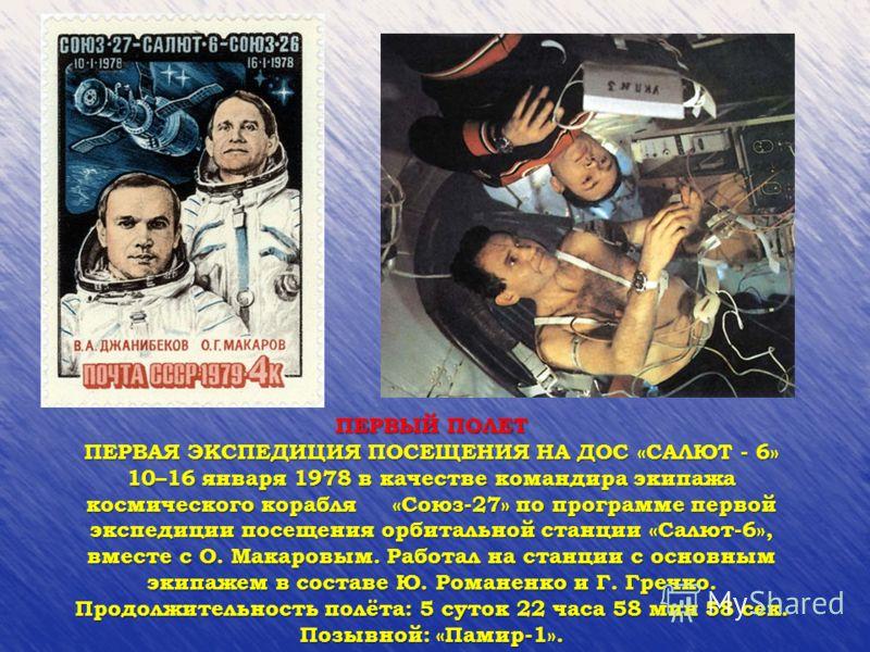 ПЕРВЫЙ ПОЛЕТ ПЕРВАЯ ЭКСПЕДИЦИЯ ПОСЕЩЕНИЯ НА ДОС «САЛЮТ - 6» 10–16 января 1978 в качестве командира экипажа космического корабля «Союз-27» по программе первой экспедиции посещения орбитальной станции «Салют-6», вместе с О. Макаровым. Работал на станци