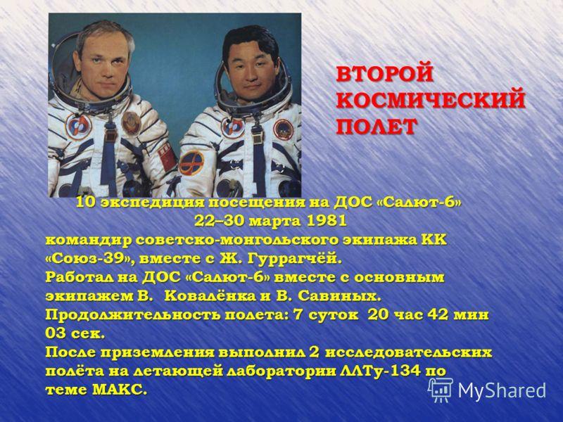 10 экспедиция посещения на ДОС «Салют-6» 22–30 марта 1981 22–30 марта 1981 командир советско-монгольского экипажа КК «Союз-39», вместе с Ж. Гуррагчёй. Работал на ДОС «Салют-6» вместе с основным экипажем В. Ковалёнка и В. Савиных. Продолжительность по