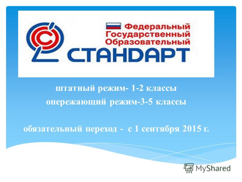 штатный режим- 1-2 классы опережающий режим-3-5 классы обязательный переход - с 1 сентября 2015 г.
