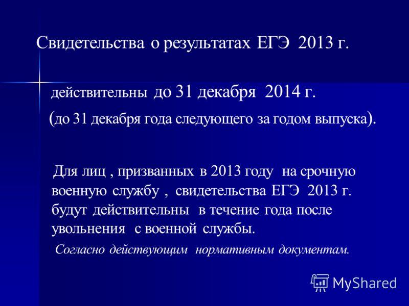 Свидетельства о результатах ЕГЭ 2013 г. действительны до 31 декабря 2014 г. ( до 31 декабря года следующего за годом выпуска ). Для лиц, призванных в 2013 году на срочную военную службу, свидетельства ЕГЭ 2013 г. будут действительны в течение года по