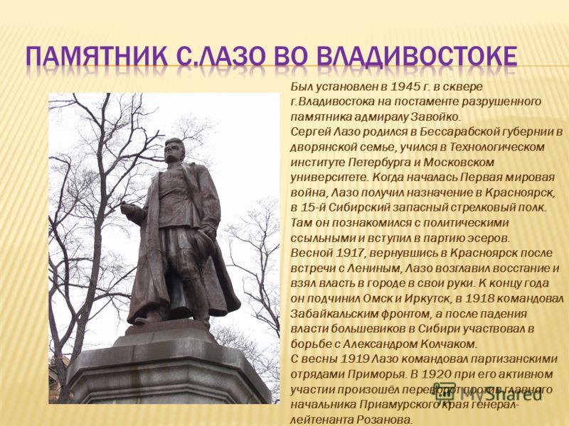 Был установлен в 1945 г. в сквере г.Владивостока на постаменте разрушенного памятника адмиралу Завойко. Сергей Лазо родился в Бессарабской губернии в дворянской семье, учился в Технологическом институте Петербурга и Московском университете. Когда нач