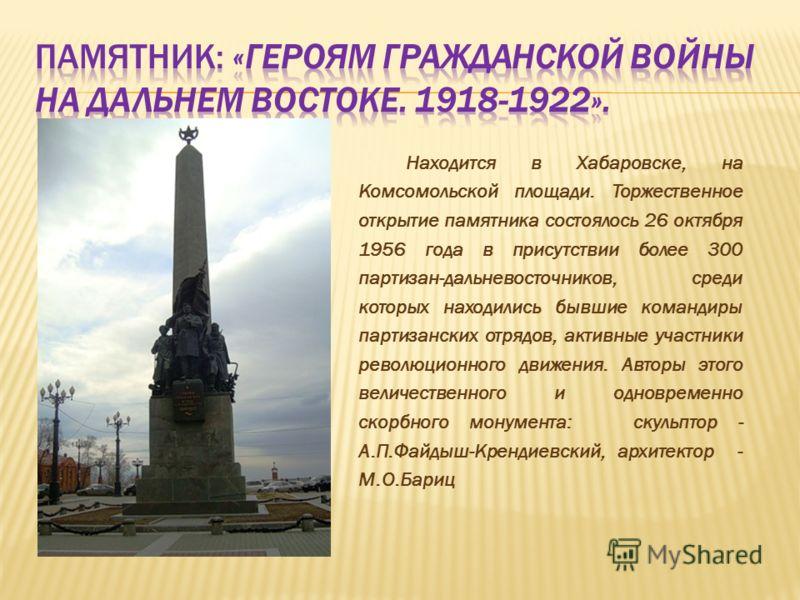 Находится в Хабаровске, на Комсомольской площади. Торжественное открытие памятника состоялось 26 октября 1956 года в присутствии более 300 партизан-дальневосточников, среди которых находились бывшие командиры партизанских отрядов, активные участники