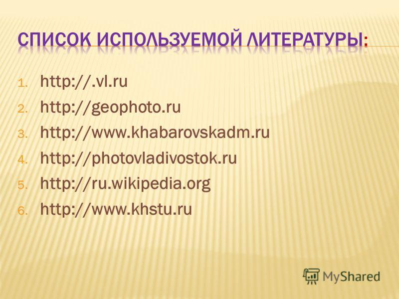 1. http://.vl.ru 2. http://geophoto.ru 3. http://www.khabarovskadm.ru 4. http://photovladivostok.ru 5. http://ru.wikipedia.org 6. http://www.khstu.ru