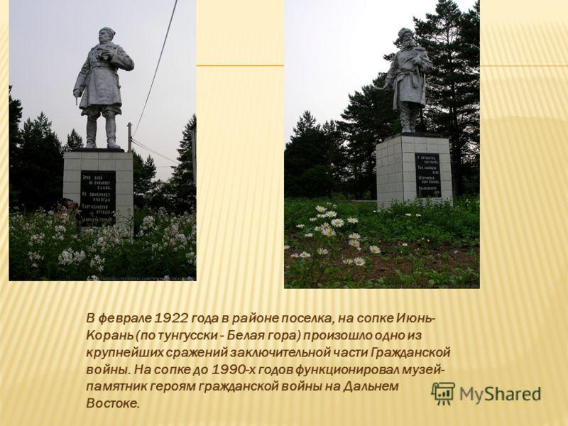 В феврале 1922 года в районе поселка, на сопке Июнь- Корань (по тунгусски - Белая гора) произошло одно из крупнейших сражений заключительной части Гражданской войны. На сопке до 1990-х годов функционировал музей- памятник героям гражданской войны на