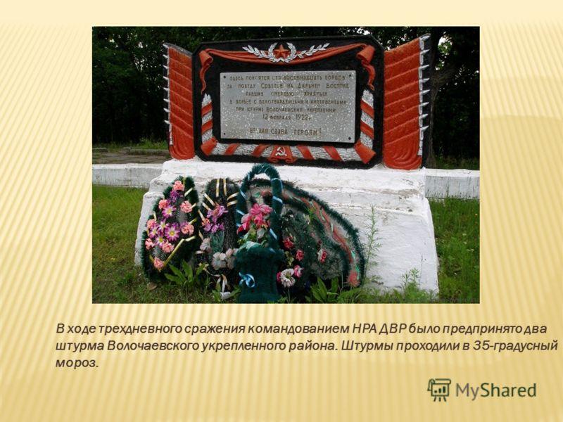 В ходе трехдневного сражения командованием НРА ДВР было предпринято два штурма Волочаевского укрепленного района. Штурмы проходили в 35-градусный мороз.