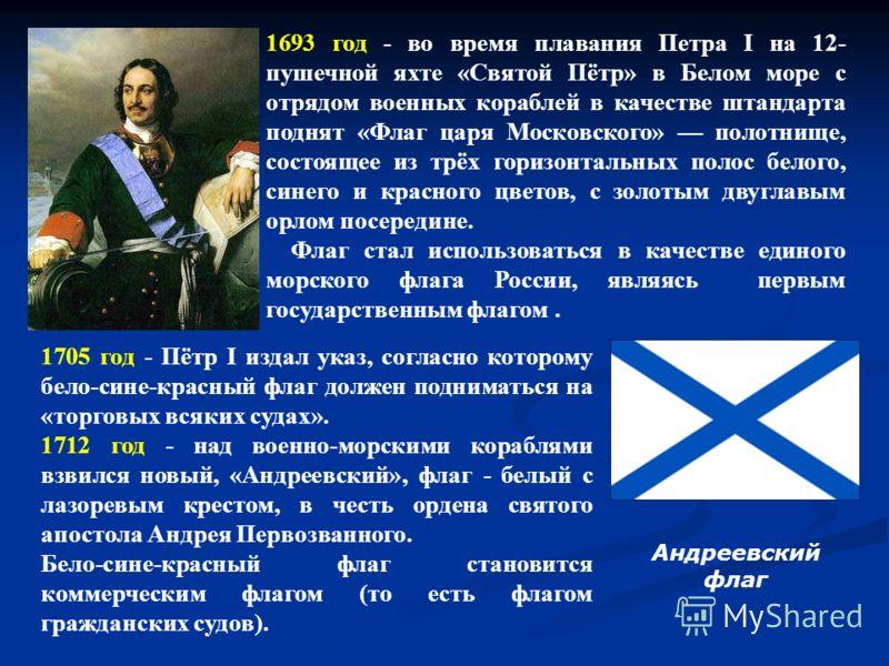 1693 год - во время плавания Петра I на 12- пушечной яхте «Святой Пётр» в Белом море с отрядом военных кораблей в качестве штандарта поднят «Флаг царя Московского» полотнище, состоящее из трёх горизонтальных полос белого, синего и красного цветов, с