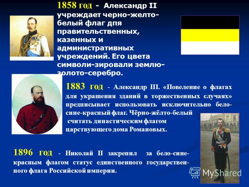 1896 год - Николай II закрепил за бело-сине- красным флагом статус единственного государствен- ного флага Российской империи. 1858 год - Александр II учреждает черно-желто- белый флаг дпя правительственных, казенных и административных учреждений. Его