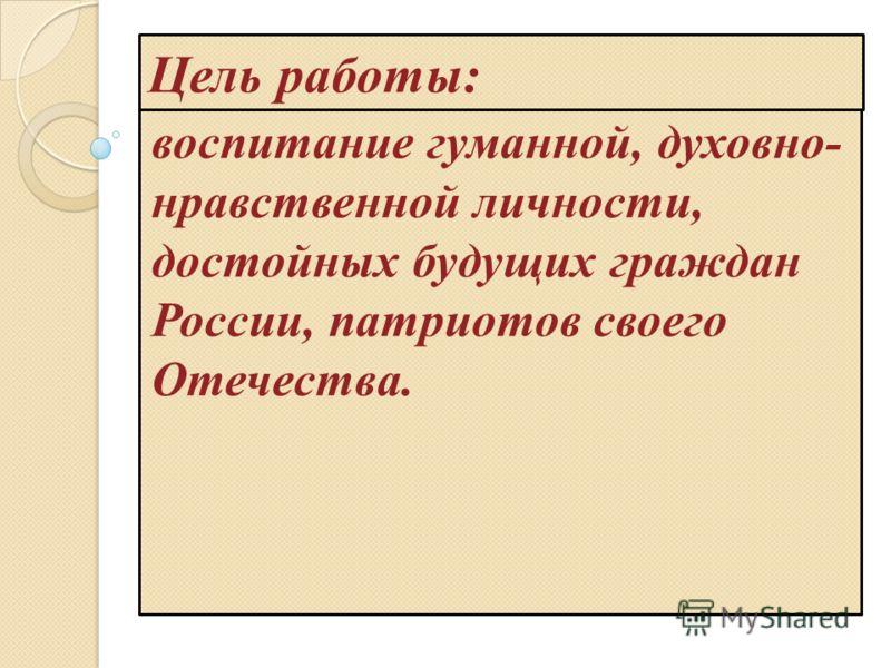 Цель работы: воспитание гуманной, духовно- нравственной личности, достойных будущих граждан России, патриотов своего Отечества.