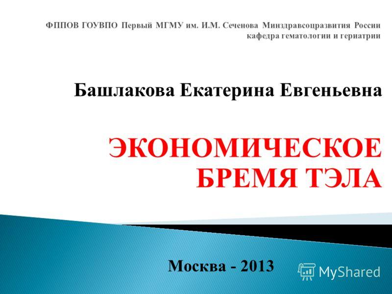 Башлакова Екатерина Евгеньевна ЭКОНОМИЧЕСКОЕ БРЕМЯ ТЭЛА Москва - 2013