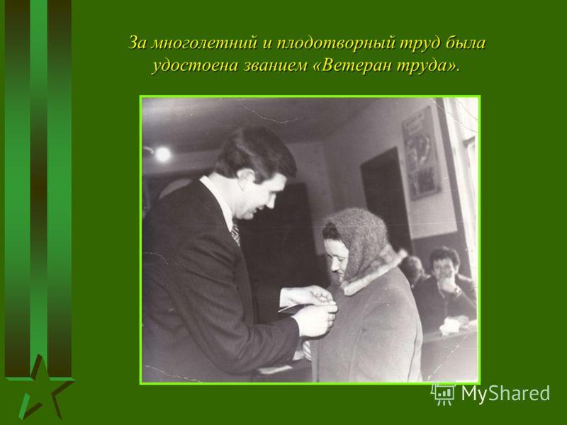 За многолетний и плодотворный труд была удостоена званием «Ветеран труда».