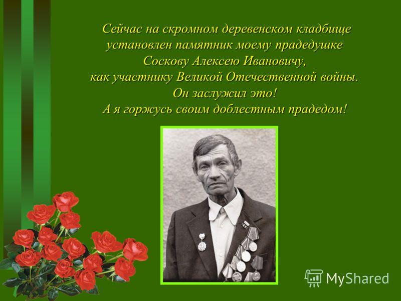 Сейчас на скромном деревенском кладбище установлен памятник моему прадедушке Соскову Алексею Ивановичу, как участнику Великой Отечественной войны. Он заслужил это! А я горжусь своим доблестным прадедом! Сейчас на скромном деревенском кладбище установ
