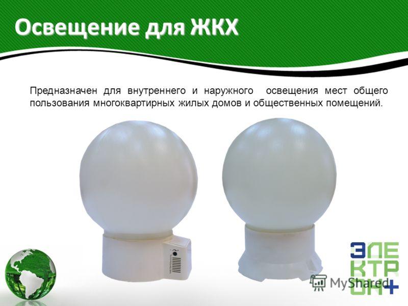Освещение для ЖКХ Предназначен для внутреннего и наружного освещения мест общего пользования многоквартирных жилых домов и общественных помещений.