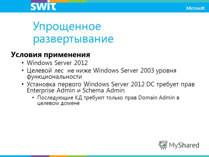 Упрощенное развертывание Условия применения Windows Server 2012 Целевой лес не ниже Windows Server 2003 уровня функциональности Установка первого Windows Server 2012 DC требует прав Enterprise Admin и Schema Admin Последующие КД требуют только прав D