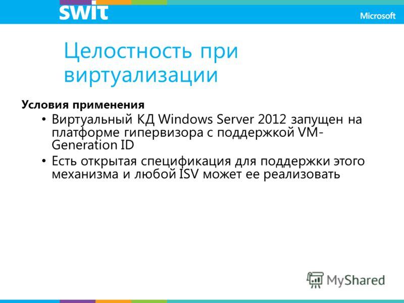 Целостность при виртуализации Условия применения Виртуальный КД Windows Server 2012 запущен на платформе гипервизора с поддержкой VM- Generation ID Есть открытая спецификация для поддержки этого механизма и любой ISV может ее реализовать