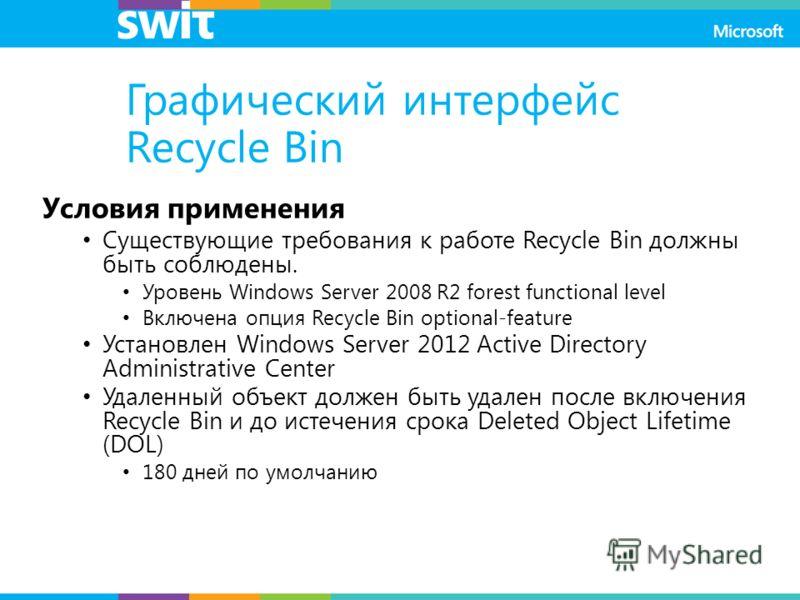 Графический интерфейс Recycle Bin Условия применения Существующие требования к работе Recycle Bin должны быть соблюдены. Уровень Windows Server 2008 R2 forest functional level Включена опция Recycle Bin optional-feature Установлен Windows Server 2012