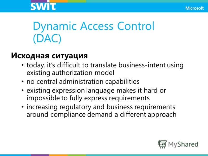Dynamic Access Control (DAC) Исходная ситуация today, its difficult to translate business-intent using existing authorization model no central administration capabilities existing expression language makes it hard or impossible to fully express requi