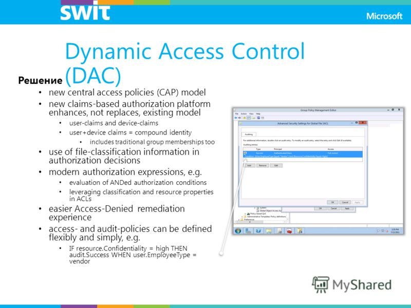 Dynamic Access Control (DAC) Решение new central access policies (CAP) model new claims-based authorization platform enhances, not replaces, existing model user-claims and device-claims user+device claims = compound identity includes traditional grou