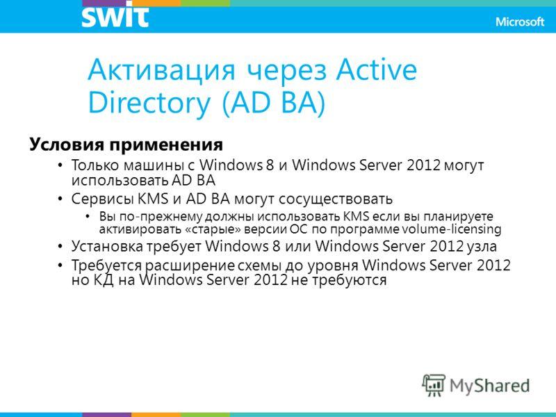 Активация через Active Directory (AD BA) Условия применения Только машины с Windows 8 и Windows Server 2012 могут использовать AD BA Сервисы KMS и AD BA могут сосуществовать Вы по-прежнему должны использовать KMS если вы планируете активировать «стар