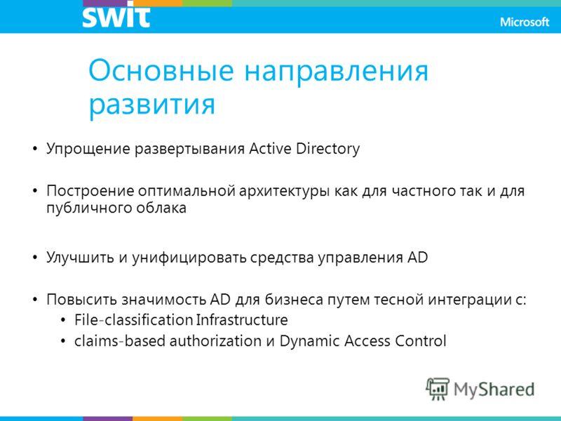 Основные направления развития Упрощение развертывания Active Directory Построение оптимальной архитектуры как для частного так и для публичного облака Улучшить и унифицировать средства управления AD Повысить значимость AD для бизнеса путем тесной инт