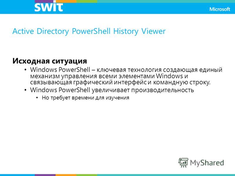 Active Directory PowerShell History Viewer Исходная ситуация Windows PowerShell – ключевая технология создающая единый механизм управления всеми элементами Windows и связывающая графический интерфейс и командную строку. Windows PowerShell увеличивает
